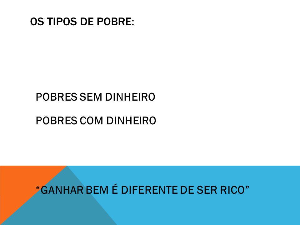 OS TIPOS DE POBRE: POBRES SEM DINHEIRO POBRES COM DINHEIRO GANHAR BEM É DIFERENTE DE SER RICO