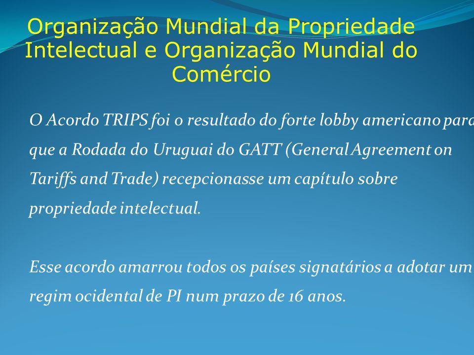 Organização Mundial da Propriedade Intelectual e Organização Mundial do Comércio O Acordo TRIPS foi o resultado do forte lobby americano para que a Rodada do Uruguai do GATT (General Agreement on Tariffs and Trade) recepcionasse um capítulo sobre propriedade intelectual.