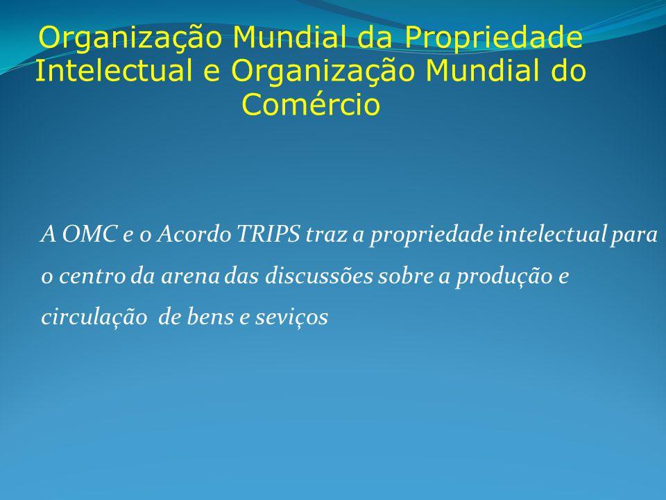 Organização Mundial da Propriedade Intelectual e Organização Mundial do Comércio A OMC e o Acordo TRIPS traz a propriedade intelectual para o centro da arena das discussões sobre a produção e circulação de bens e seviços