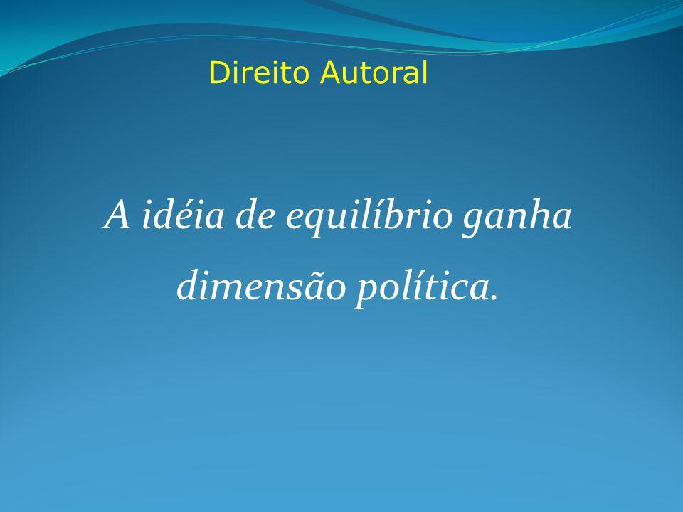 Direito Autoral A idéia de equilíbrio ganha dimensão política.