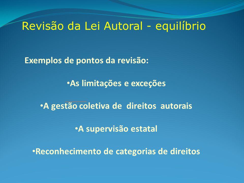 Revisão da Lei Autoral - equilíbrio Exemplos de pontos da revisão: As limitações e exceções A gestão coletiva de direitos autorais A supervisão estatal Reconhecimento de categorias de direitos
