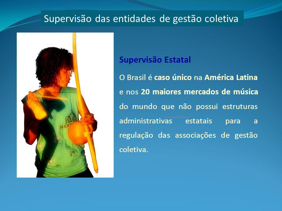 Supervisão das entidades de gestão coletiva Supervisão Estatal O Brasil é caso único na América Latina e nos 20 maiores mercados de música do mundo que não possui estruturas administrativas estatais para a regulação das associações de gestão coletiva.