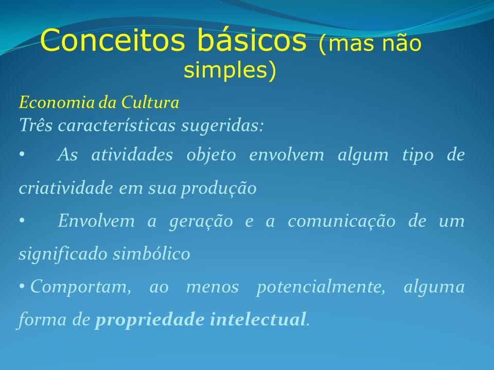 Conceitos básicos (mas não simples) Economia da Cultura Três características sugeridas: As atividades objeto envolvem algum tipo de criatividade em sua produção Envolvem a geração e a comunicação de um significado simbólico Comportam, ao menos potencialmente, alguma forma de propriedade intelectual.