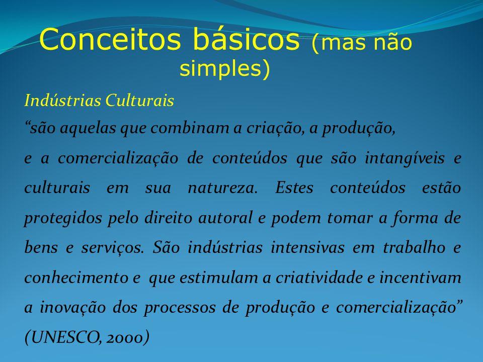 Conceitos básicos (mas não simples) Indústrias Culturais são aquelas que combinam a criação, a produção, e a comercialização de conteúdos que são inta