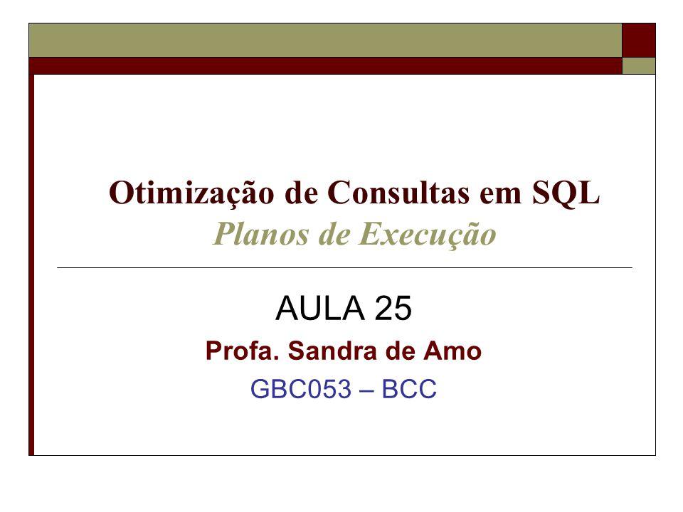 Otimização de Consultas em SQL Planos de Execução AULA 25 Profa. Sandra de Amo GBC053 – BCC