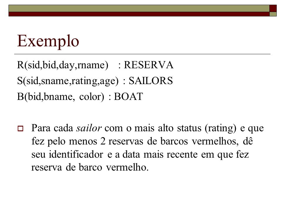 Exemplo (continuação) SELECT DISTINCT S.sid, Min (R.day) FROM Sailors S, Reservas R, Boats B WHERE S.sid = R.sid AND R.bid = B.bid AND B.color = red AND S.rating = (SELECT MAX (S2.rating) FROM Sailors S2 ) GROUP BY S.sid HAVING COUNT (*) > 1