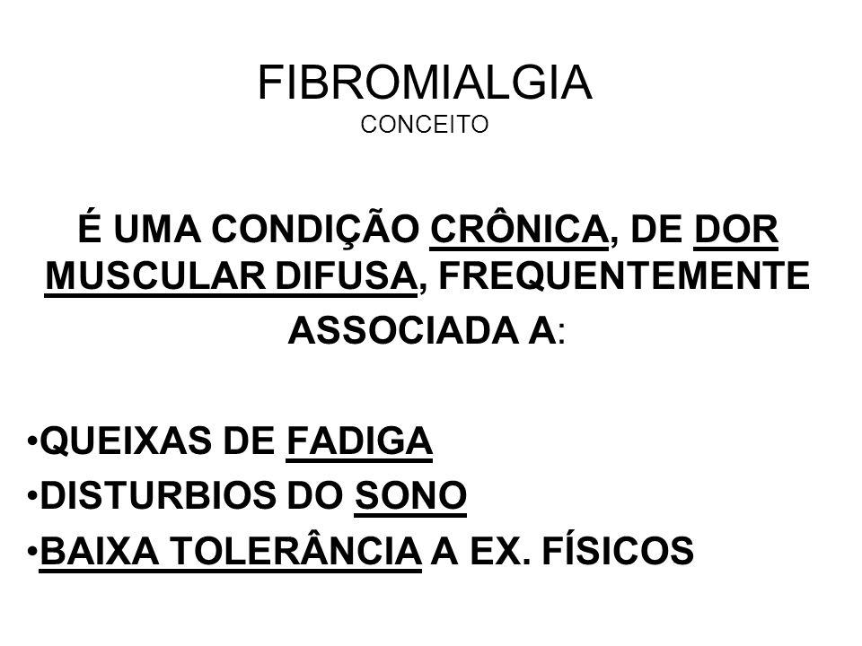 FIBROMIALGIA CONCEITO É UMA CONDIÇÃO CRÔNICA, DE DOR MUSCULAR DIFUSA, FREQUENTEMENTE ASSOCIADA A: QUEIXAS DE FADIGA DISTURBIOS DO SONO BAIXA TOLERÂNCI
