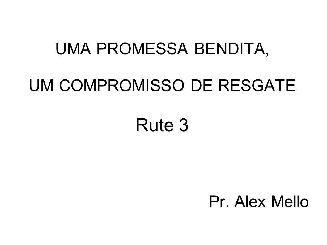 UMA PROMESSA BENDITA, UM COMPROMISSO DE RESGATE Rute 3 Pr. Alex Mello