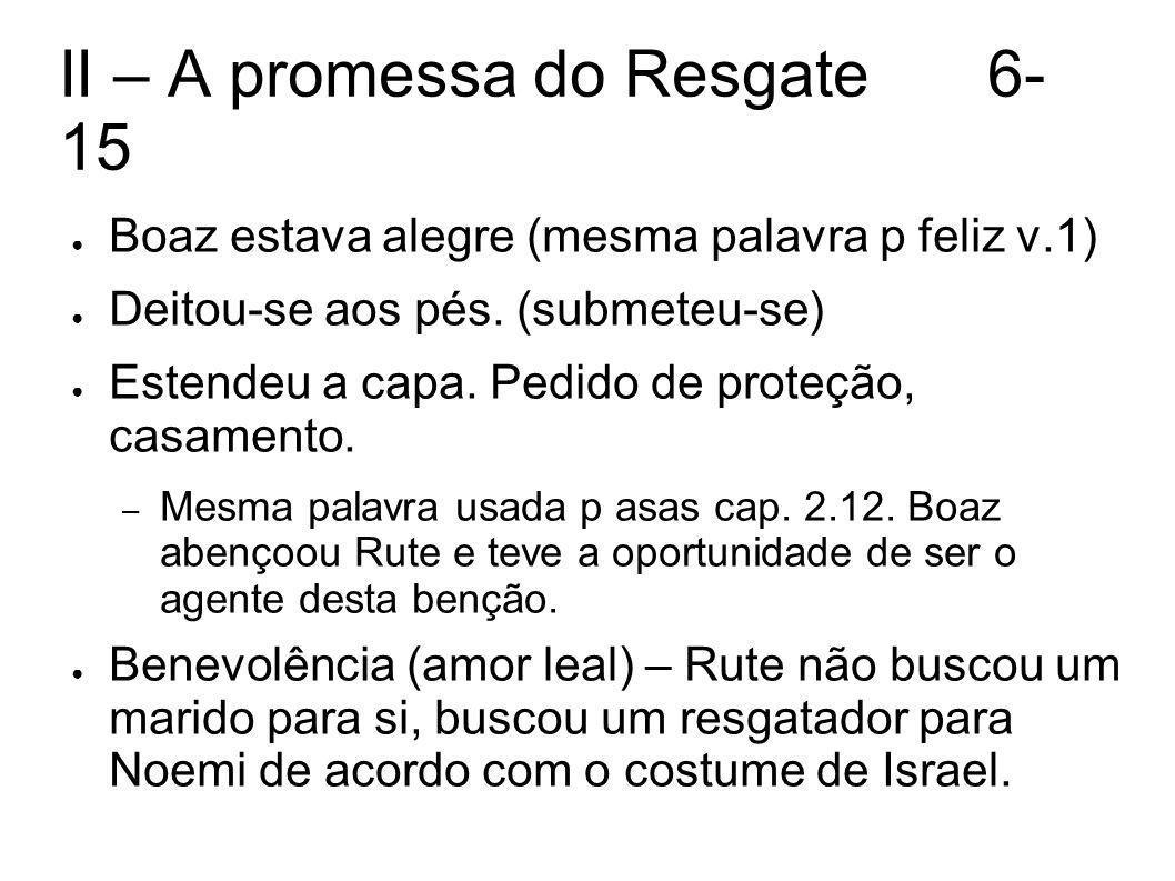 II – A promessa do Resgate6- 15 Boaz estava alegre (mesma palavra p feliz v.1) Deitou-se aos pés.