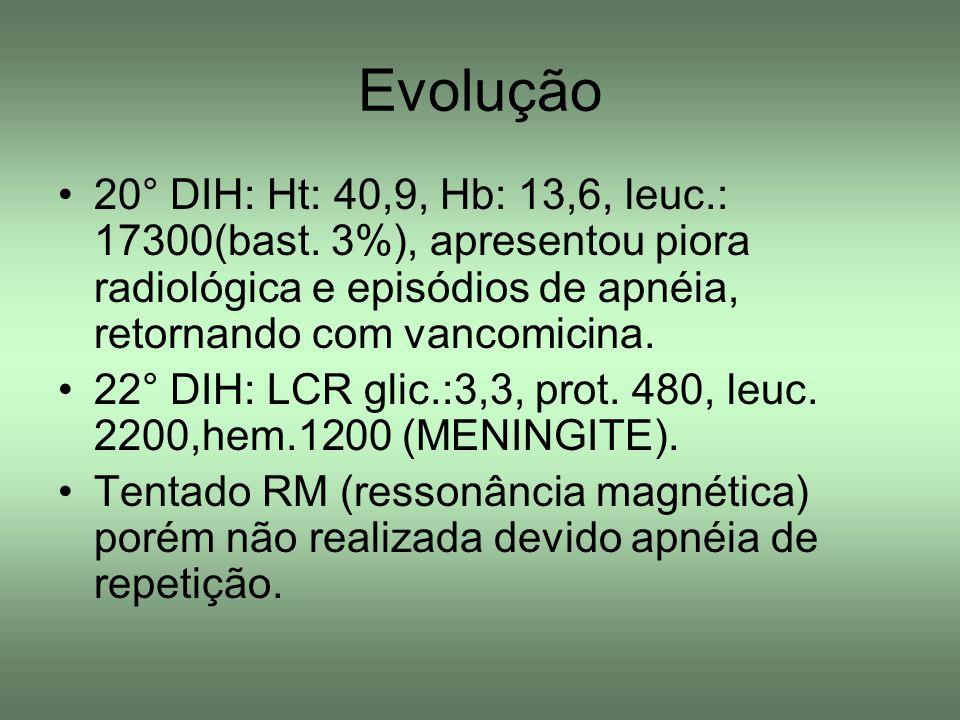 Evolução 20° DIH: Ht: 40,9, Hb: 13,6, leuc.: 17300(bast. 3%), apresentou piora radiológica e episódios de apnéia, retornando com vancomicina. 22° DIH: