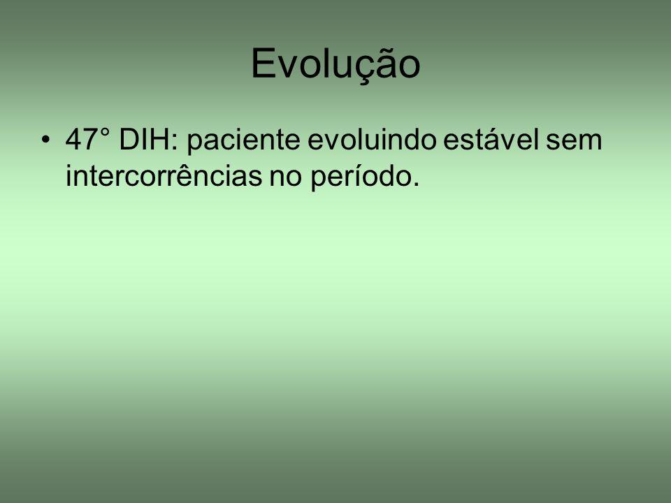 47° DIH: paciente evoluindo estável sem intercorrências no período. Evolução