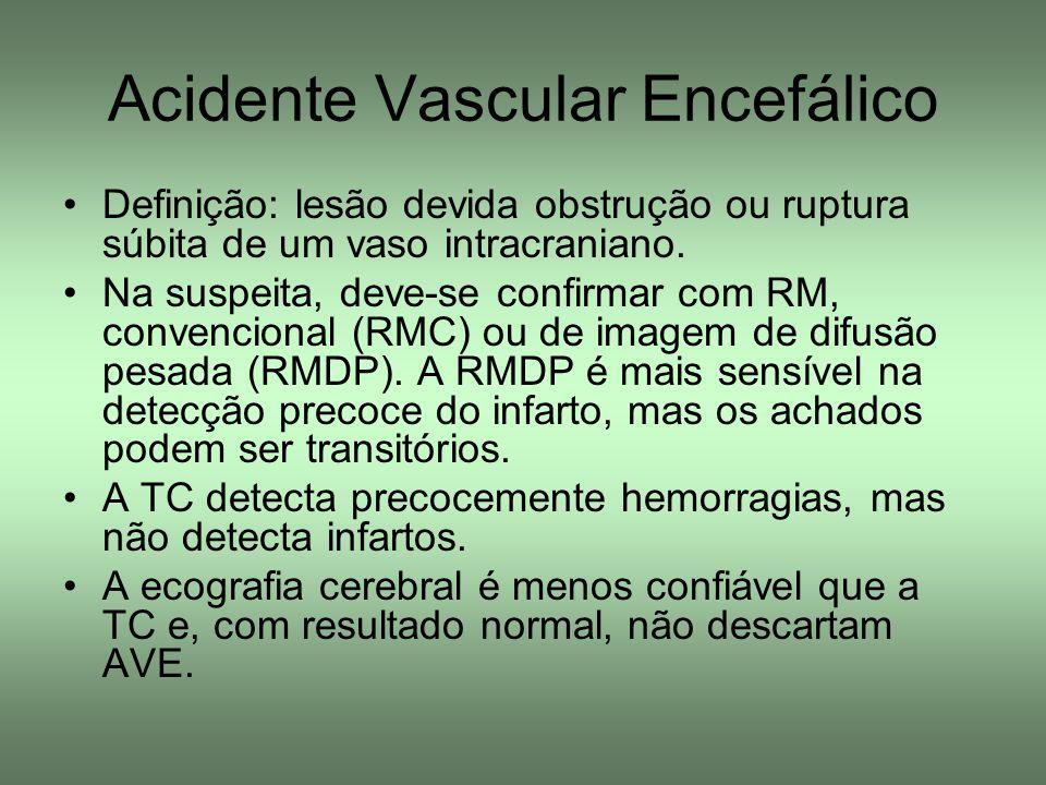Acidente Vascular Encefálico Definição: lesão devida obstrução ou ruptura súbita de um vaso intracraniano. Na suspeita, deve-se confirmar com RM, conv