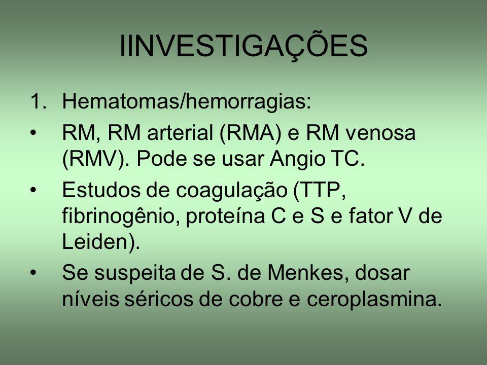 IINVESTIGAÇÕES 1.Hematomas/hemorragias: RM, RM arterial (RMA) e RM venosa (RMV). Pode se usar Angio TC. Estudos de coagulação (TTP, fibrinogênio, prot
