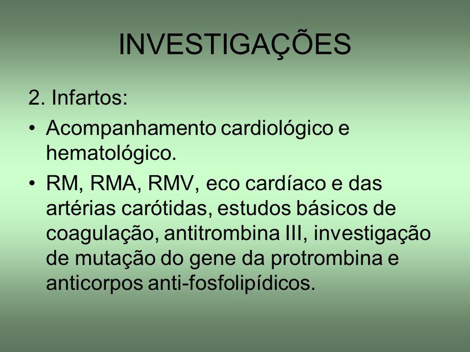 INVESTIGAÇÕES 2. Infartos: Acompanhamento cardiológico e hematológico. RM, RMA, RMV, eco cardíaco e das artérias carótidas, estudos básicos de coagula