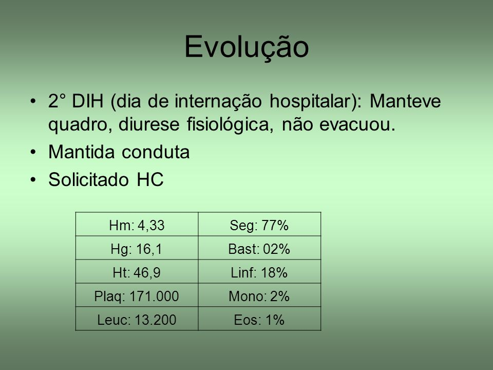 Evolução 2° DIH (dia de internação hospitalar): Manteve quadro, diurese fisiológica, não evacuou. Mantida conduta Solicitado HC Hm: 4,33Seg: 77% Hg: 1
