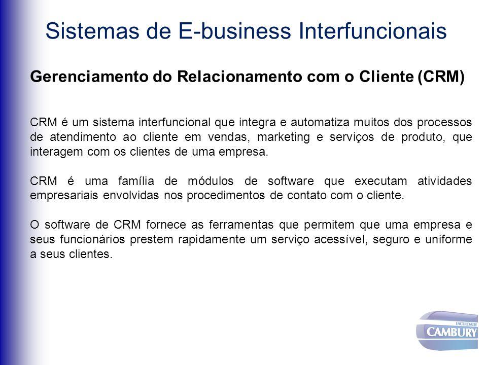 Sistemas de E-business Interfuncionais Gerenciamento do Relacionamento com o Cliente (CRM) CRM é um sistema interfuncional que integra e automatiza muitos dos processos de atendimento ao cliente em vendas, marketing e serviços de produto, que interagem com os clientes de uma empresa.