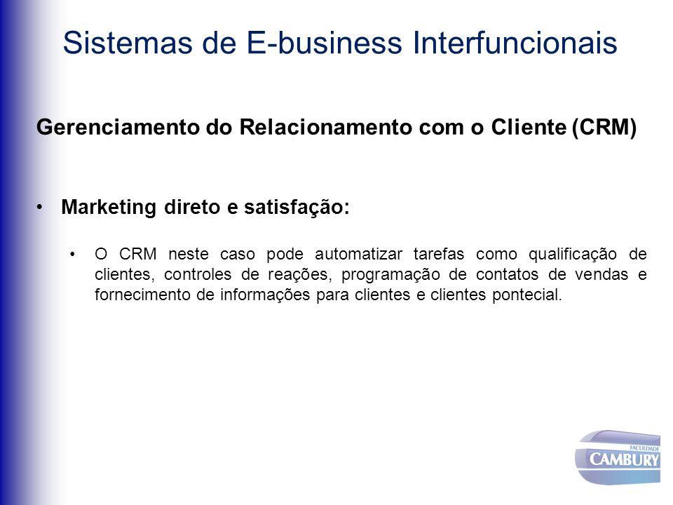 Sistemas de E-business Interfuncionais Gerenciamento do Relacionamento com o Cliente (CRM) Marketing direto e satisfação: O CRM neste caso pode automatizar tarefas como qualificação de clientes, controles de reações, programação de contatos de vendas e fornecimento de informações para clientes e clientes pontecial.