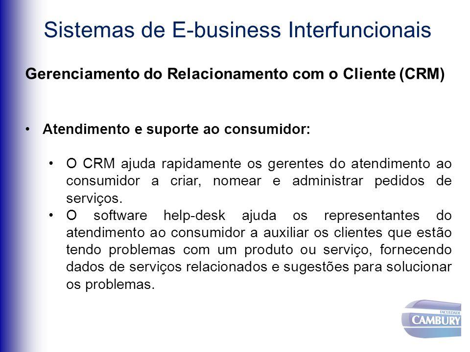 Sistemas de E-business Interfuncionais Gerenciamento do Relacionamento com o Cliente (CRM) Atendimento e suporte ao consumidor: O CRM ajuda rapidamente os gerentes do atendimento ao consumidor a criar, nomear e administrar pedidos de serviços.