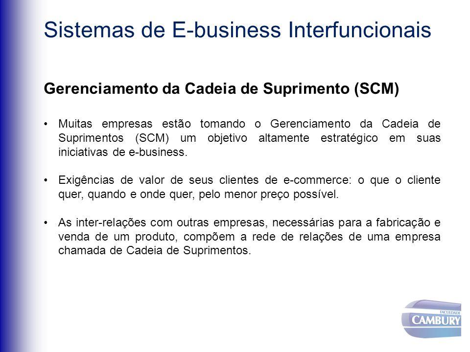 Sistemas de E-business Interfuncionais Gerenciamento da Cadeia de Suprimento (SCM) Muitas empresas estão tomando o Gerenciamento da Cadeia de Suprimentos (SCM) um objetivo altamente estratégico em suas iniciativas de e-business.