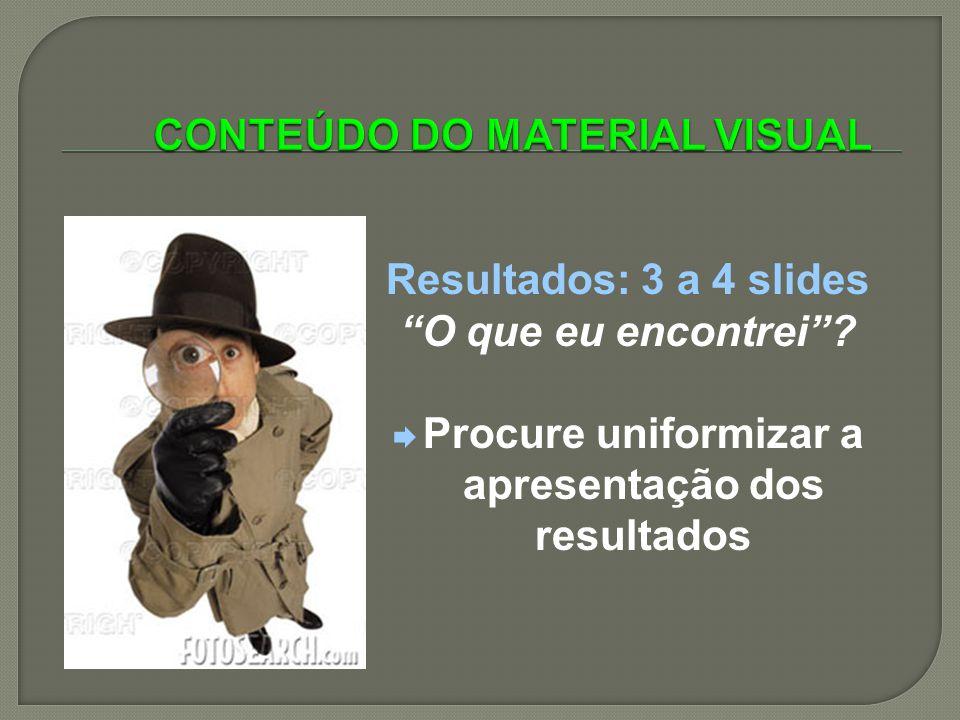 Resultados: 3 a 4 slides O que eu encontrei? Procure uniformizar a apresentação dos resultados