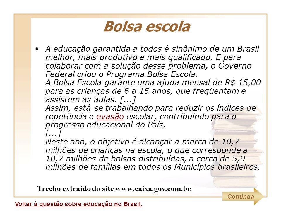 Bolsa escola Voltar à questão sobre educação no Brasil. A educação garantida a todos é sinônimo de um Brasil melhor, mais produtivo e mais qualificado
