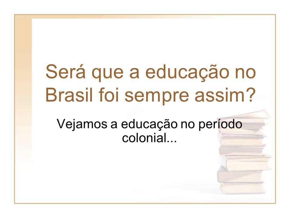 Será que a educação no Brasil foi sempre assim? Vejamos a educação no período colonial...