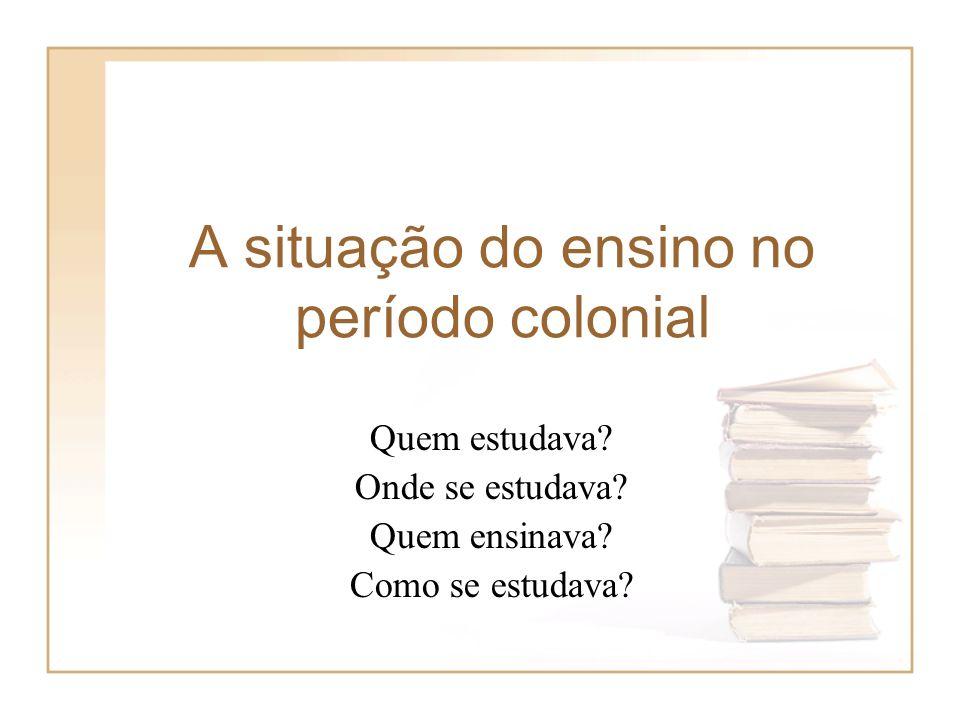 A situação do ensino no período colonial Quem estudava? Onde se estudava? Quem ensinava? Como se estudava?