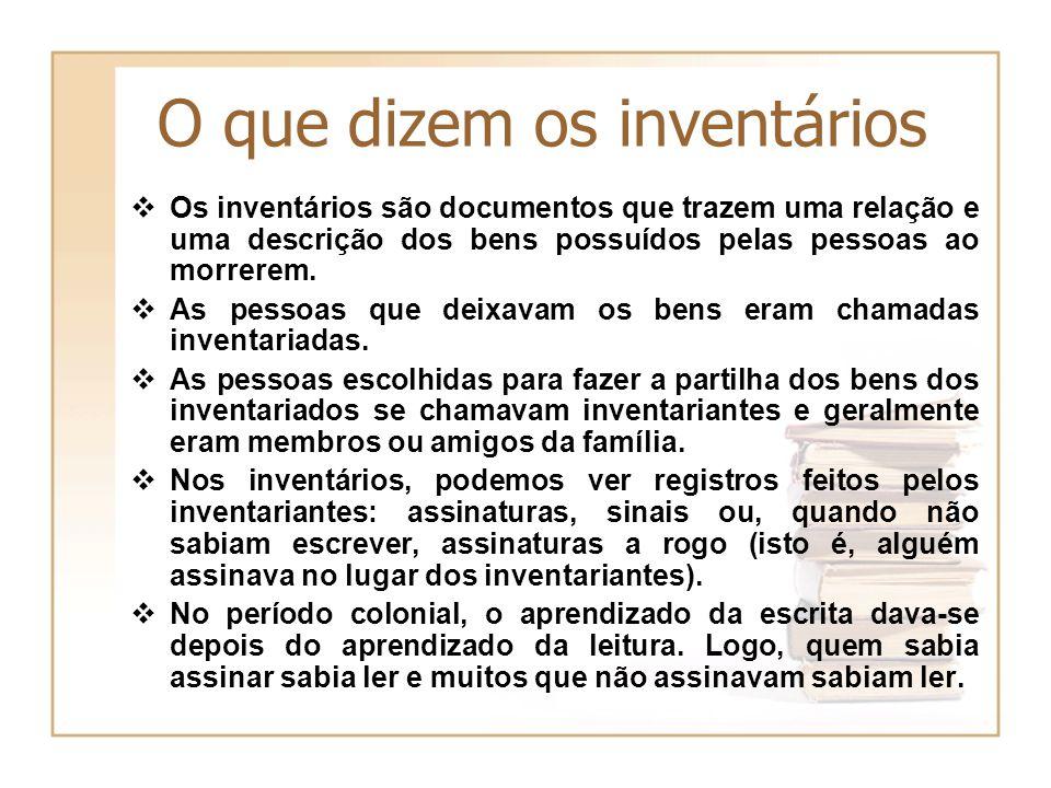 O que dizem os inventários Os inventários são documentos que trazem uma relação e uma descrição dos bens possuídos pelas pessoas ao morrerem. As pesso