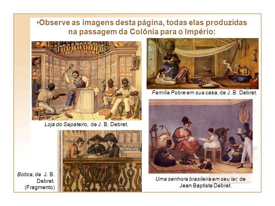 Observe as imagens desta página, todas elas produzidas na passagem da Colônia para o Império: Uma senhora brasileira em seu lar, de Jean Baptiste Debr