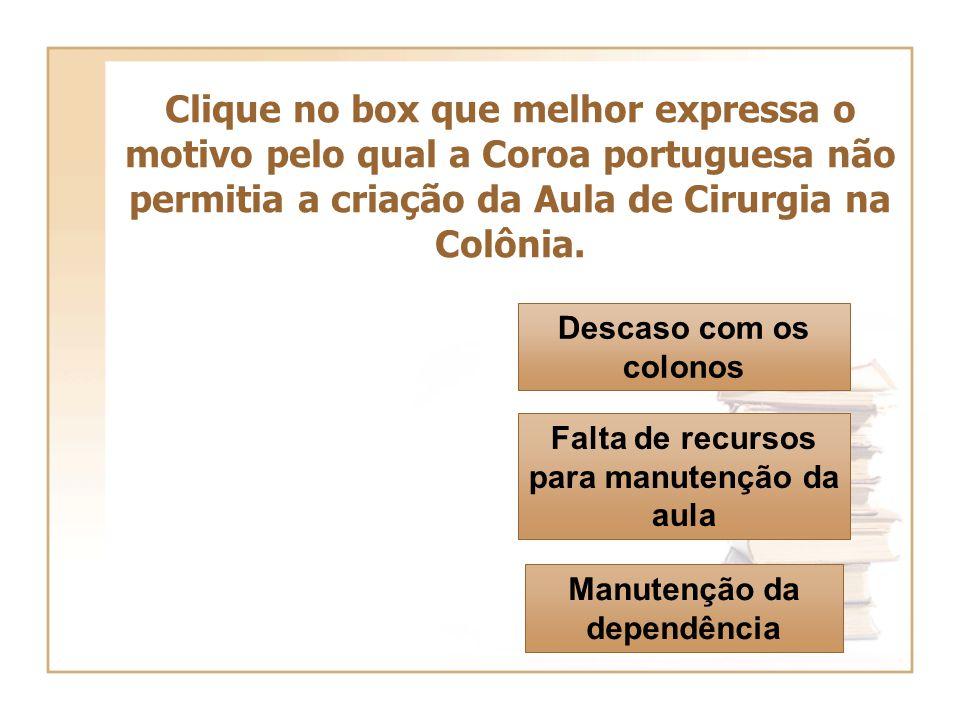 Clique no box que melhor expressa o motivo pelo qual a Coroa portuguesa não permitia a criação da Aula de Cirurgia na Colônia. Manutenção da dependênc