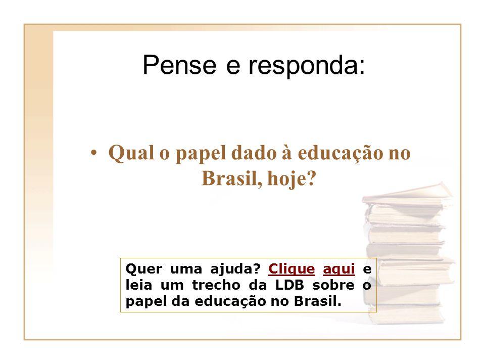 Quer uma ajuda? Clique aqui e leia um trecho da LDB sobre o papel da educação no Brasil.Cliqueaqui Pense e responda: Qual o papel dado à educação no B