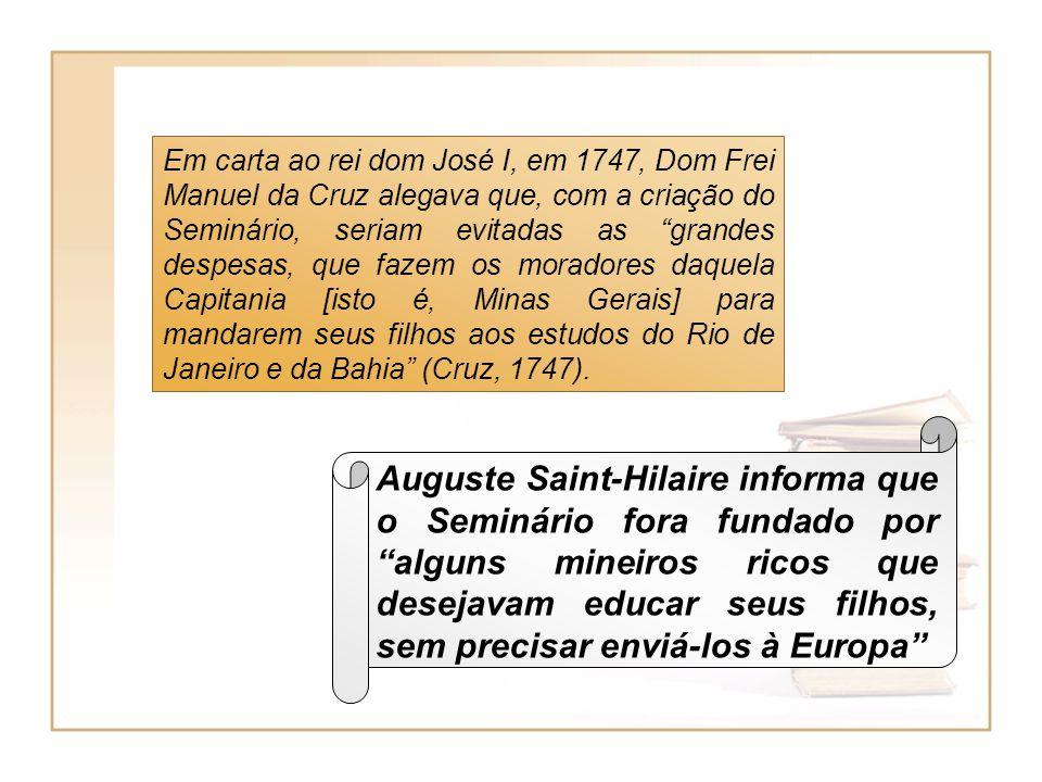 Em carta ao rei dom José I, em 1747, Dom Frei Manuel da Cruz alegava que, com a criação do Seminário, seriam evitadas as grandes despesas, que fazem o