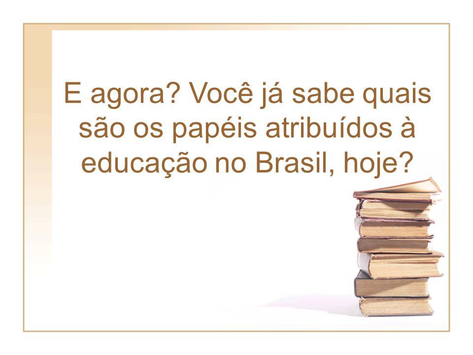 E agora? Você já sabe quais são os papéis atribuídos à educação no Brasil, hoje?