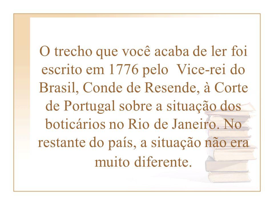 O trecho que você acaba de ler foi escrito em 1776 pelo Vice-rei do Brasil, Conde de Resende, à Corte de Portugal sobre a situação dos boticários no R