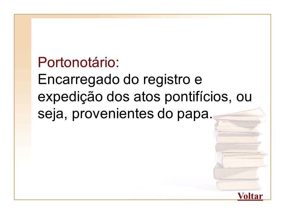 Portonotário: Encarregado do registro e expedição dos atos pontifícios, ou seja, provenientes do papa. Voltar