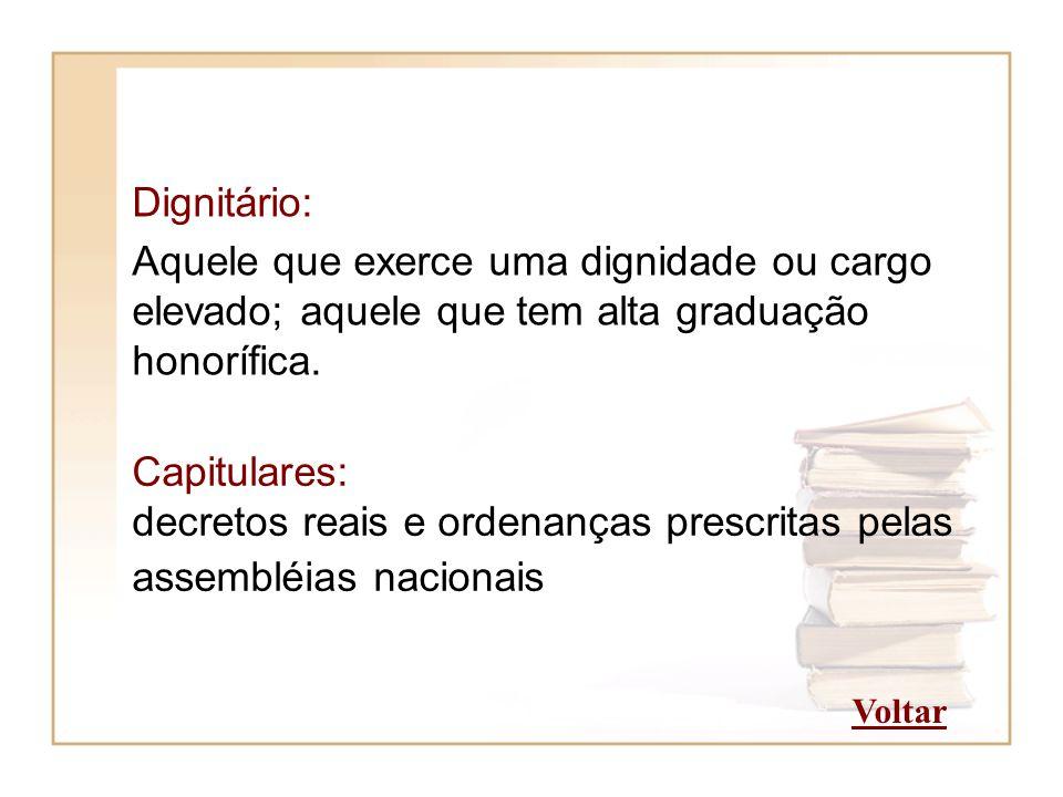 Dignitário: Aquele que exerce uma dignidade ou cargo elevado; aquele que tem alta graduação honorífica. Capitulares: decretos reais e ordenanças presc