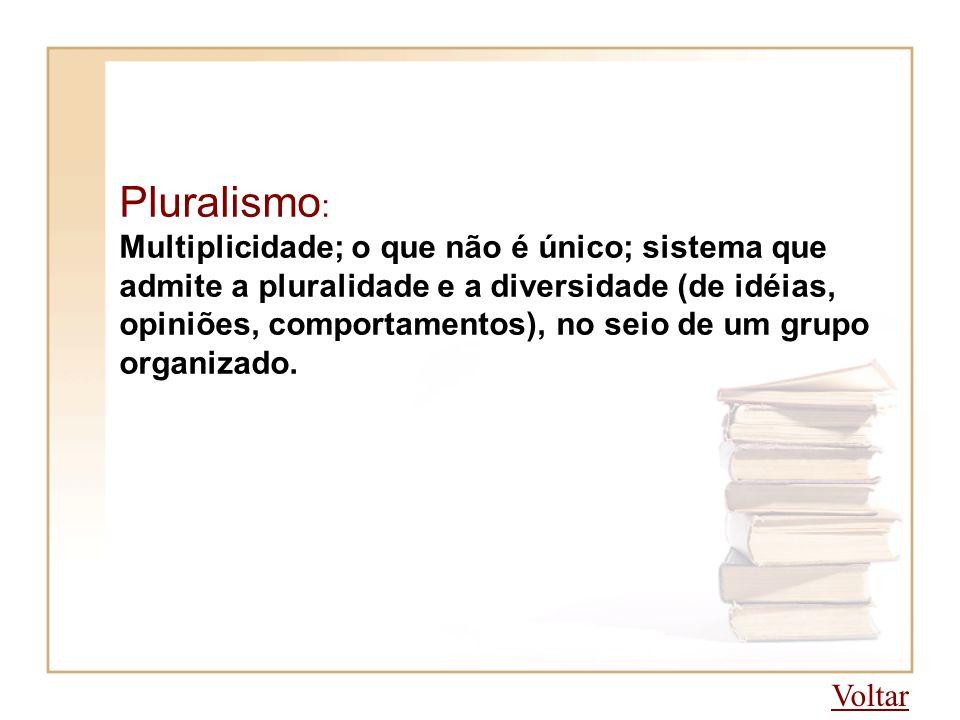 Pluralismo : Multiplicidade; o que não é único; sistema que admite a pluralidade e a diversidade (de idéias, opiniões, comportamentos), no seio de um