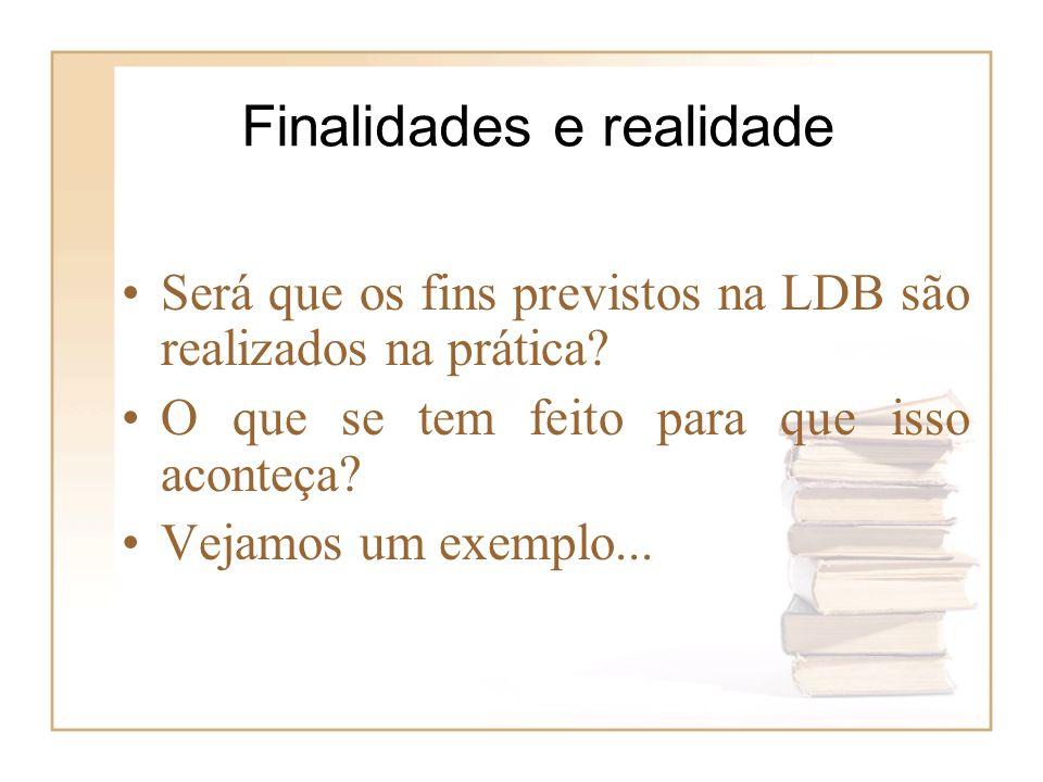 Finalidades e realidade Será que os fins previstos na LDB são realizados na prática? O que se tem feito para que isso aconteça? Vejamos um exemplo...