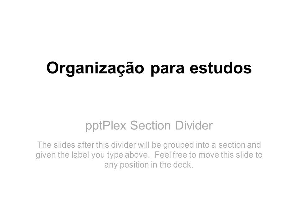 pptPlex Section Divider Organização para estudos The slides after this divider will be grouped into a section and given the label you type above. Feel