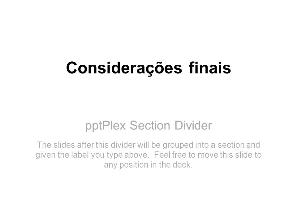 pptPlex Section Divider Considerações finais The slides after this divider will be grouped into a section and given the label you type above. Feel fre