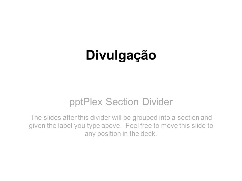 pptPlex Section Divider Divulgação The slides after this divider will be grouped into a section and given the label you type above. Feel free to move
