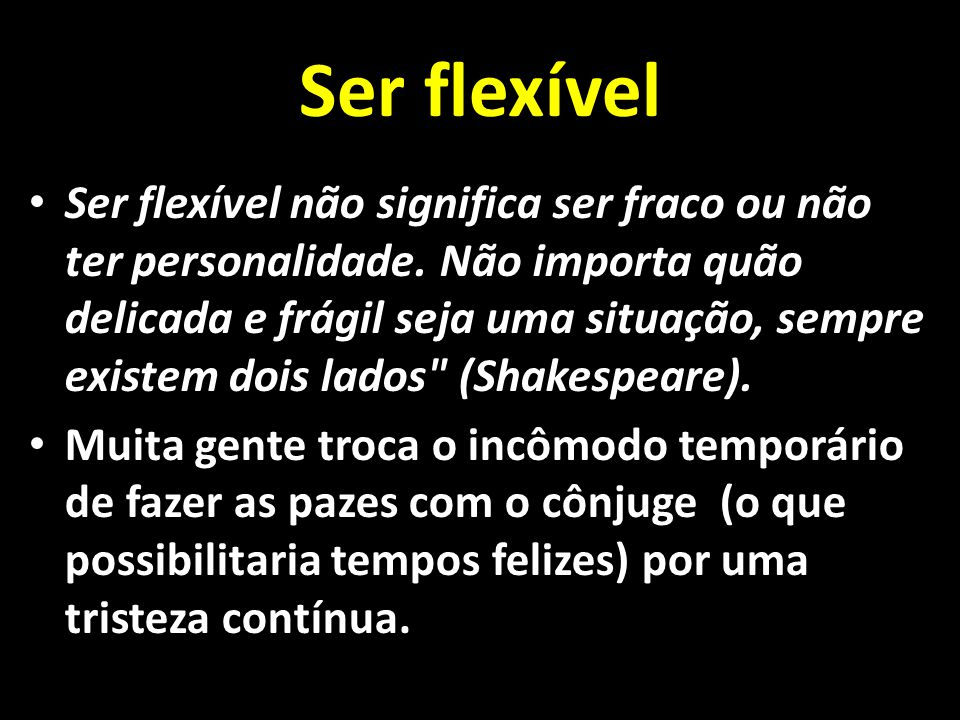 Ser flexível Ser flexível não significa ser fraco ou não ter personalidade. Não importa quão delicada e frágil seja uma situação, sempre existem dois
