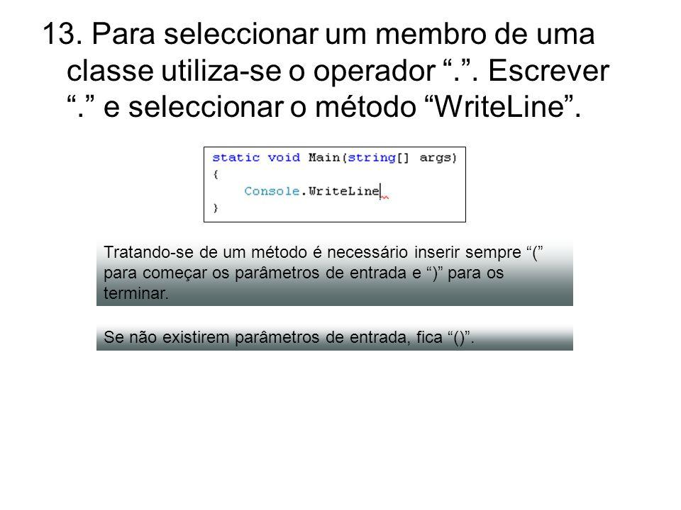 13. Para seleccionar um membro de uma classe utiliza-se o operador.. Escrever. e seleccionar o método WriteLine. Tratando-se de um método é necessário