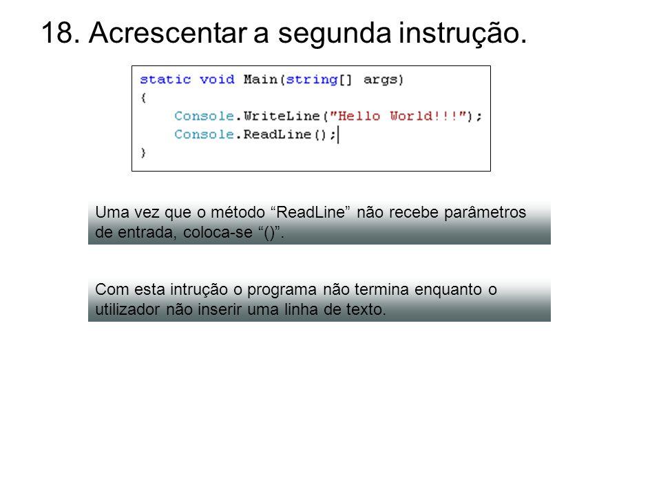 18. Acrescentar a segunda instrução. Uma vez que o método ReadLine não recebe parâmetros de entrada, coloca-se (). Com esta intrução o programa não te
