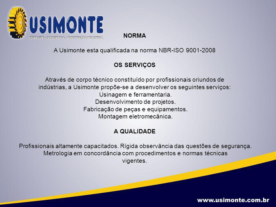 NORMA A Usimonte esta qualificada na norma NBR-ISO 9001-2008 OS SERVIÇOS Através de corpo técnico constituído por profissionais oriundos de indústrias