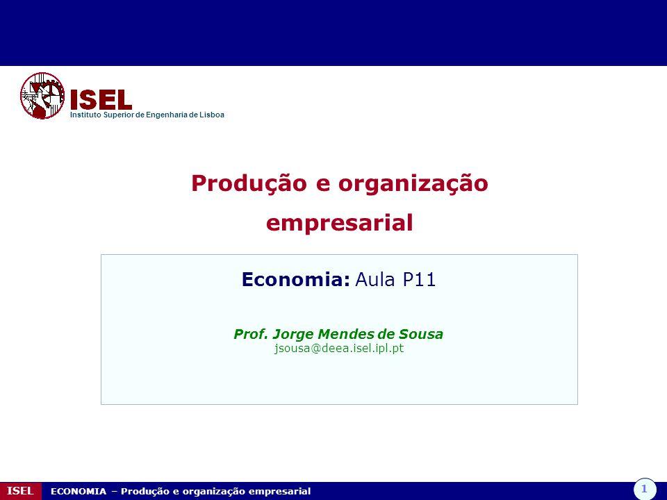 1 ISEL ECONOMIA – Produção e organização empresarial Produção e organização empresarial Instituto Superior de Engenharia de Lisboa Economia: Aula P11