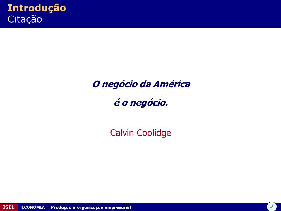 3 ISEL ECONOMIA – Produção e organização empresarial Introdução Citação O negócio da América é o negócio. Calvin Coolidge
