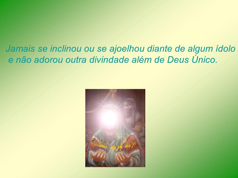 Jamais se inclinou ou se ajoelhou diante de algum ídolo e não adorou outra divindade além de Deus Único.