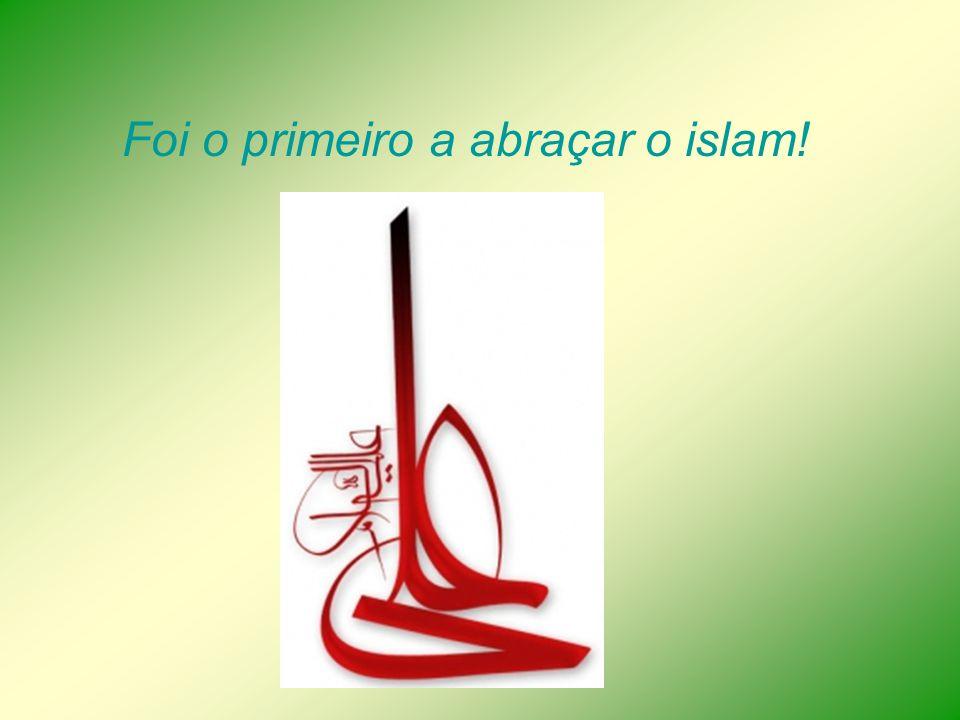 Foi o primeiro a abraçar o islam!