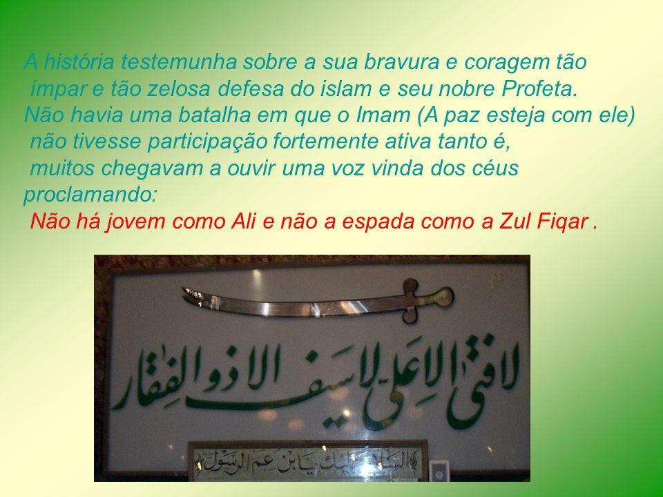 A história testemunha sobre a sua bravura e coragem tão ímpar e tão zelosa defesa do islam e seu nobre Profeta. Não havia uma batalha em que o Imam (A